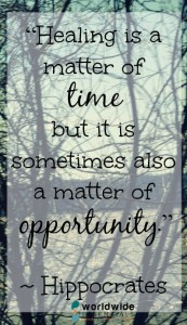 """""""Healing is a matter of time, but it is sometimes also a matter of opportunity."""" ~ Hippocrates"""