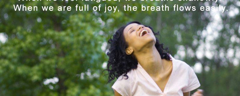 When you are joyful, breath flows easily