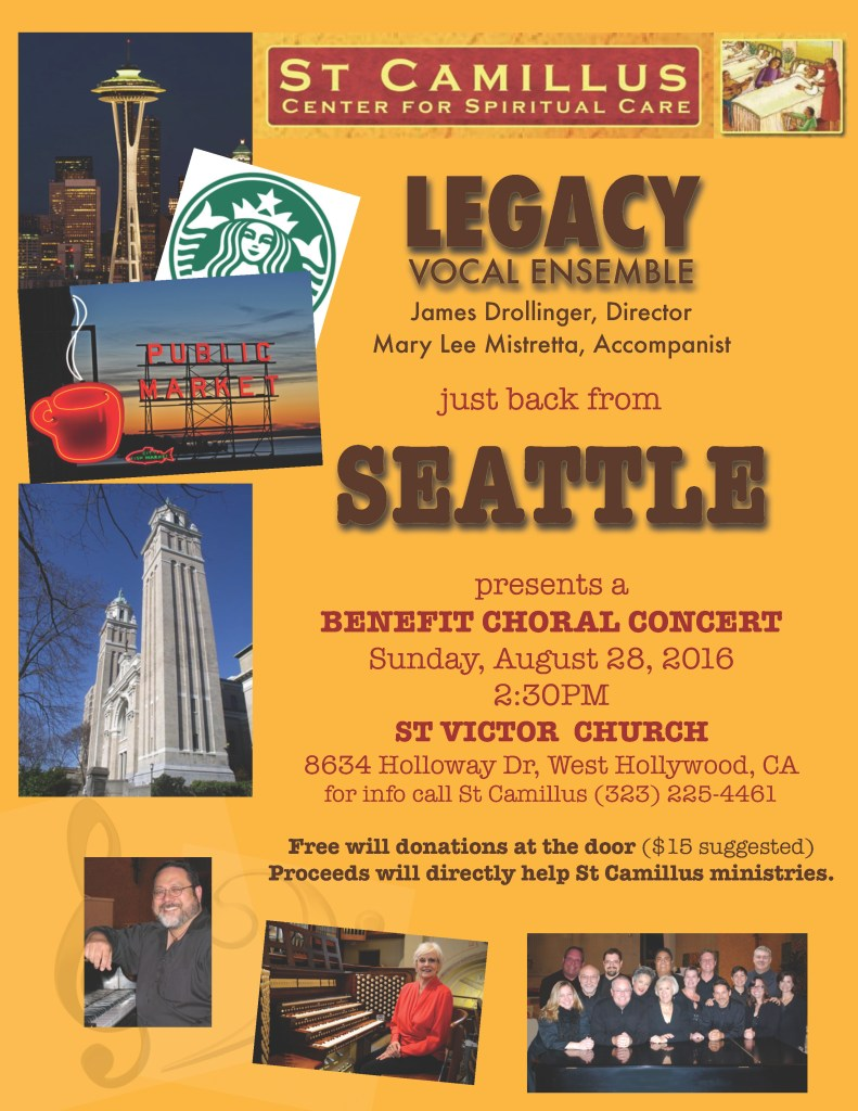 LEGACY VOCAL ENSEMBLE just back from SEATTLE presents a BENEFIT CHORAL CONCERT Sunday, August 28, 2016 2:30PM ST VICTOR CHURCH 8634 Holloway Dr, West Hollywood, CA for info call St Camillus (323) 225-4461 James Drollinger, Director Mary Lee Mistretta, Accompanist Free will donations at the door ($15 suggested) Proceeds will directly help St Camillus ministries.