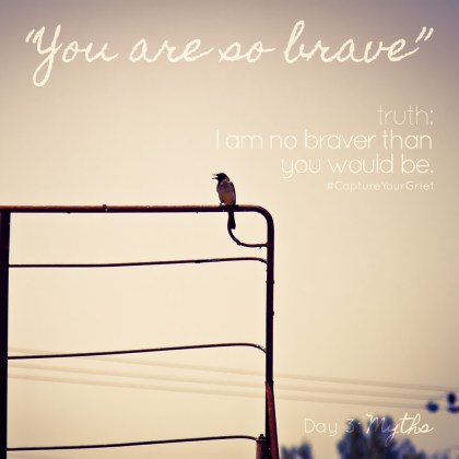 "Day 3: Myths - ""You are so brave"" - Truth: I am no braver than you would be. #CaptureYourGrief"