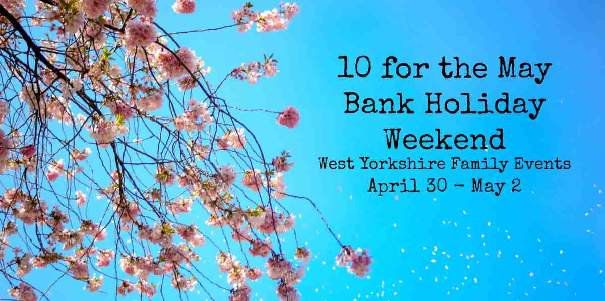 10 for the May Bank Holiday Weekend - West Yorkshire Family Events April 30 - May 2