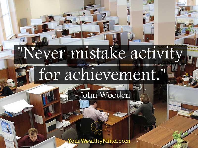 """Never mistake activity for achievement."" - John Wooden"