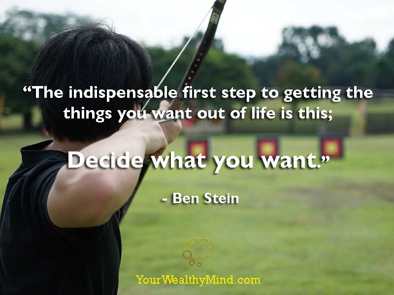 """""""The indispensable first step to getting the things you want out of life is this; decide what you want."""" - Ben Stein"""