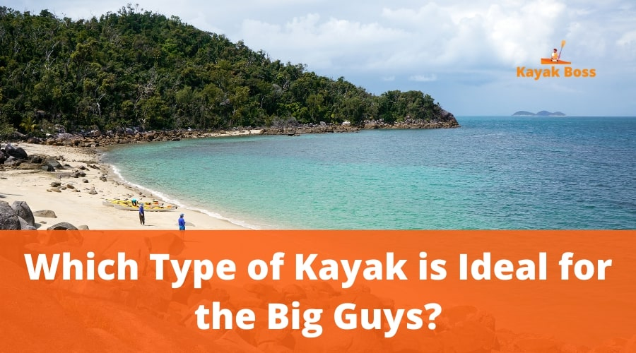 Which Type of Kayak is Ideal for the Big Guys?