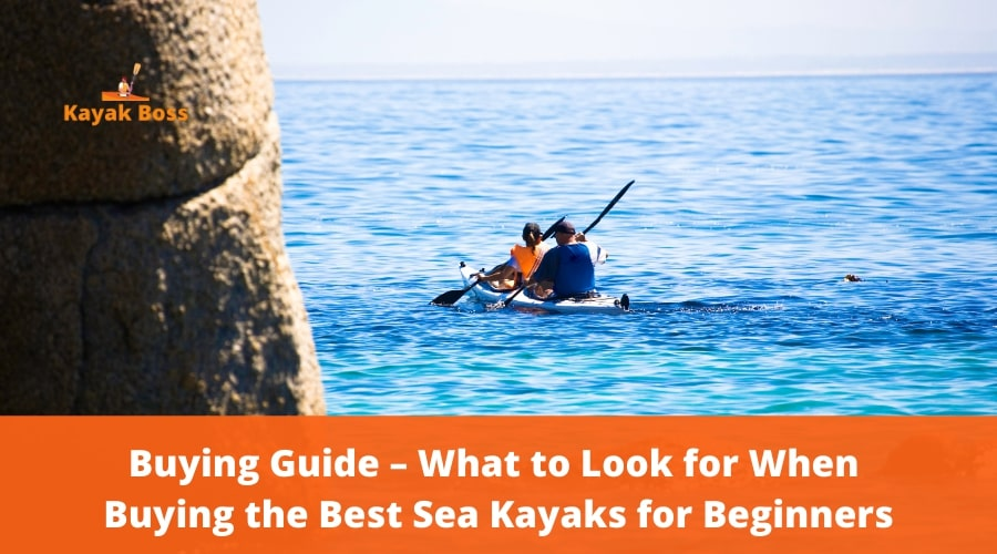 Buying Guide – What to Look for When Buying the Best Sea Kayaks for Beginners