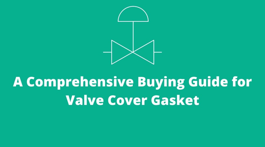 A Comprehensive Buying Guide for Valve Cover Gasket