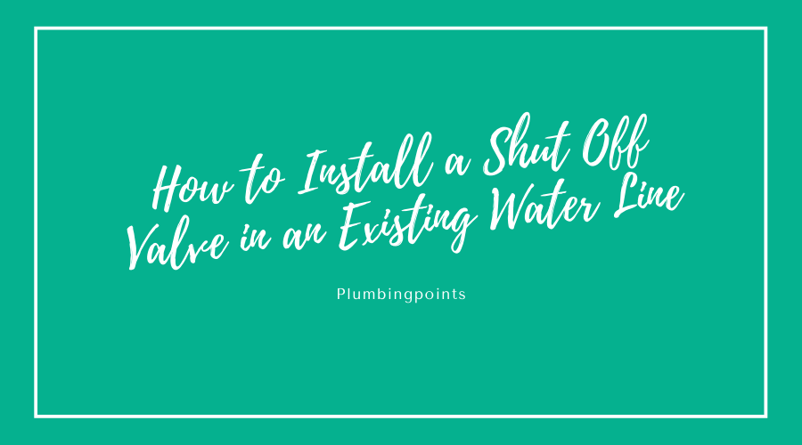 how to install a shut off valve in an existing water line