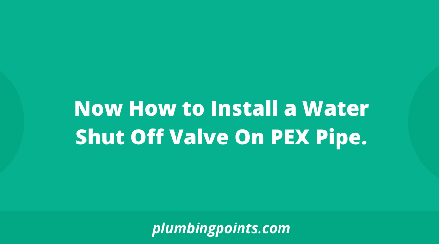 How to Install a Water Shut Off Valve On PEX Pipe