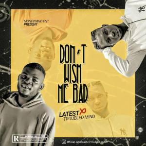 LatestCash Ft. Troubled Mind – Don't Wish Me Bad