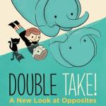 BOOK REVIEW: Double Take! A New Look at Opposites by Susan Hood, illustrated by Jay Fleck
