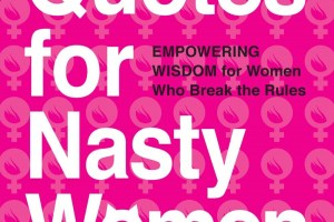 BOOK REVIEW: Quotes for Nasty Women – Empowering Wisdom from Women Who Break the Rules edited by Linda Picone