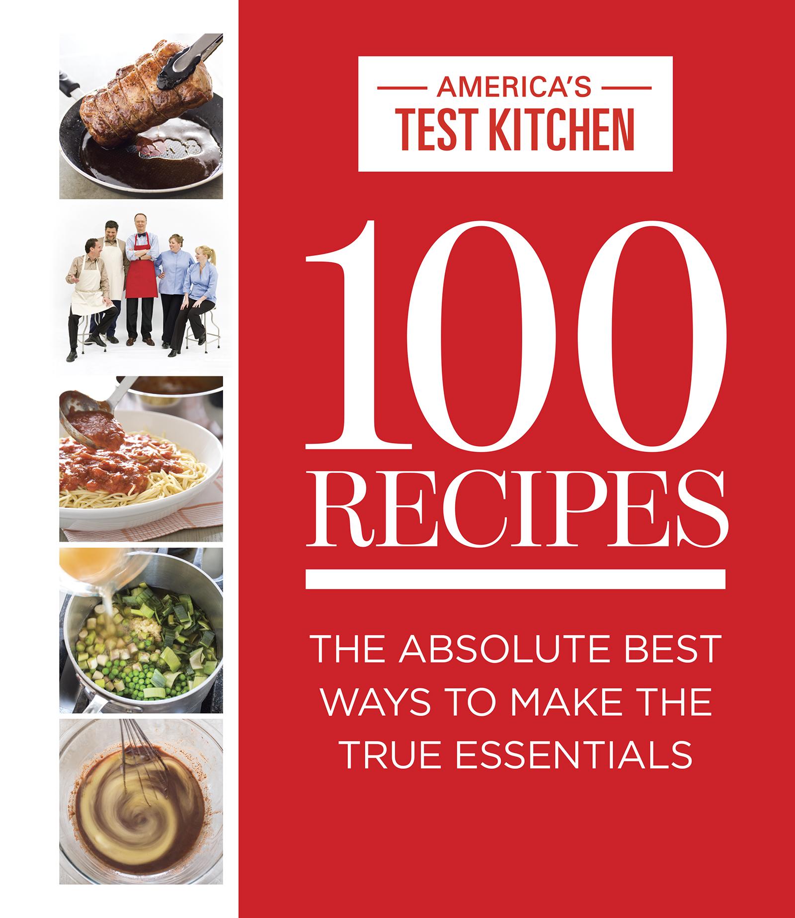 Americas Test Kitchen 100 Recipes  The Absolute Best Ways to Make the True Essentials