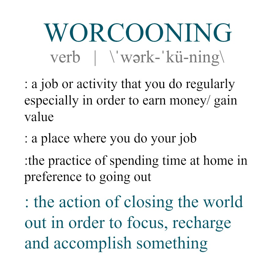 Worcooning - the act of closing yourself off from the rest of the world to simply work.