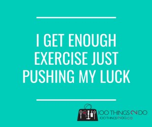 I get enough exercise just pushing my luck