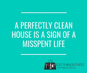 A perfectly clean house is  a sign of a misspent life