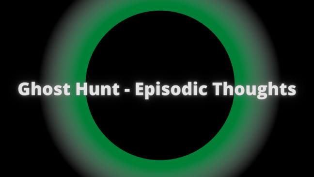 Ghost Hunt Episodic Thoughts