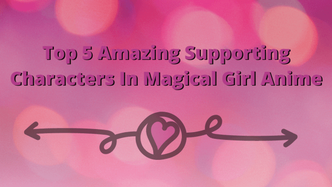 Top 5 Amazing Supporting Characters In Magical Girl Anime