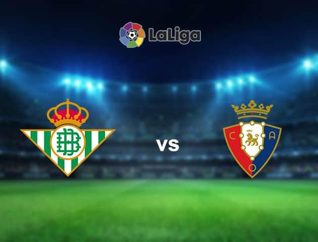 Nhận định bóng đá Real Betis vs Osasuna, 03:00 ngày 02/02/2021, La Liga