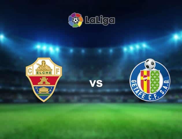 Nhận định bóng đá Elche vs Getafe, 00:30 ngày 11/01/2021, La Liga