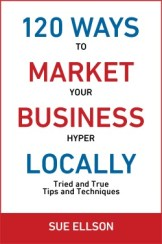 120 Ways To Market Your Business Hyper Locally by Sue Ellson