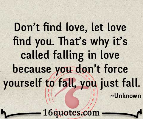 Dont find love let love find you Thats why its called falling in love because you dont