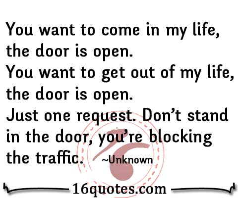 You want to come in my life, the door is open. You want to