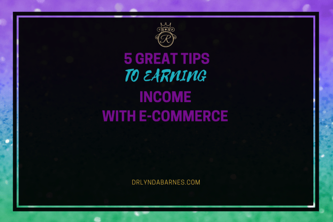 5 Great Tips to Earning Income With E-Commerce
