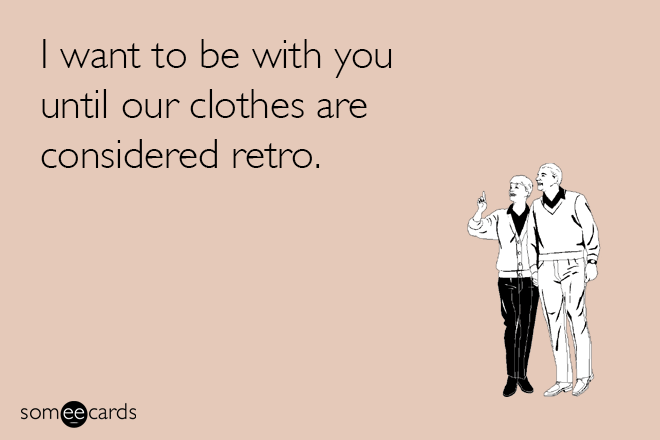 I want to be with you until our clothes are considered retro.