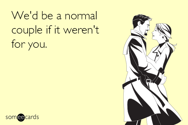 We'd be a normal couple if it weren't for you.