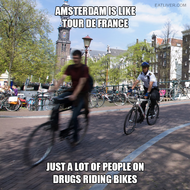 Amsterdam is like Tour de France. Just a lot of people on drugs riding bikes.
