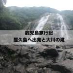 鹿児島旅行記 1日目 屋久島へ出発と大川の滝