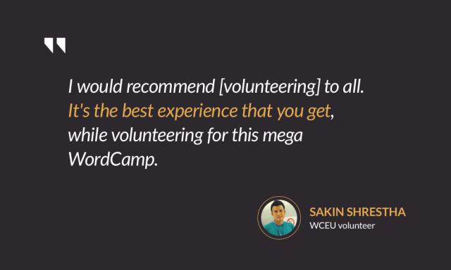 I would recommend [volunteering] to all. It's the best experience that you get, while volunteering for this mega WordCamp. — Sakin Shrestha