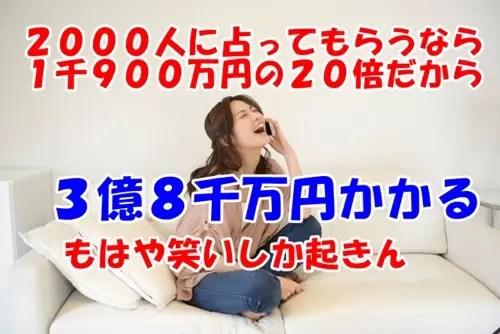 2000人に占ってもらうなら1千900万円の20倍だから3億8千万円かかるわねwww(もはや笑いしか起きない)