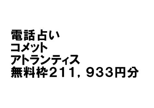 【電話占いコメット・アトランティス】無料枠211,933円分