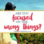 Are You Focused on the Wrong Things?