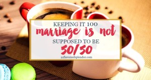 Marriage Is Not Supposed To Be 50/50