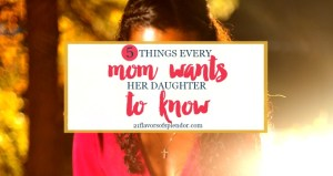 Five Things Every Mom Wants Her Daughter To Know