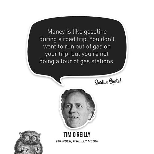 startupquote:   Money is like gasoline during a road trip. You don't want to run out of gas on your trip, but you're not doing a tour of gas stations. - Tim O'Reilly