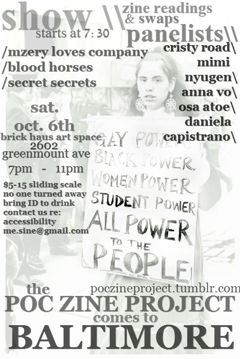 THE POC ZINE PROJECT VISITS BALTIMORE Saturday, October 6th from 7pm-11pm at the Brick Haus Art Space, 2602  Greenmount Ave shows! zine readings & swaps! awesome poc zinesters! drinks (bring id!) dancing, probably!