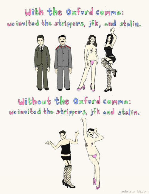 emphasisadded: [via:pyrophobias] My Company has very strict guidelines in how our reports are formatted, from the font size and spacing gaps to the color of blue used. They also are adamant that the Oxford comma is a big NO. It pains me to no end. Long live the Oxford comma!