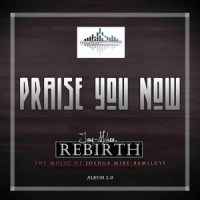 MUSIC & LYRiCS: PRAISE YOU NOW - JOSHUA MIKE - BAMILOYE