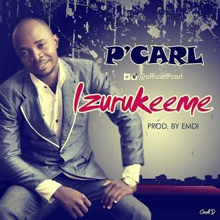 #GospelVibes : Izurukeeme – P'Carl @officialpcarl ~ Free download || 247GvibeS