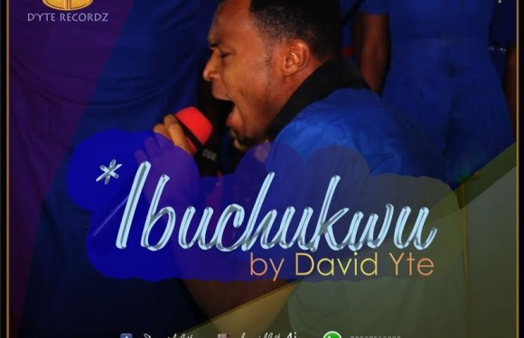 #Lyrics : IBUCHUKWU – David Yte [@davidyte1]