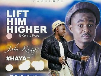 Official Video : Lift Him Higher #Haya - Jobi Kings Ft Kenny Kore - 247GVIBES