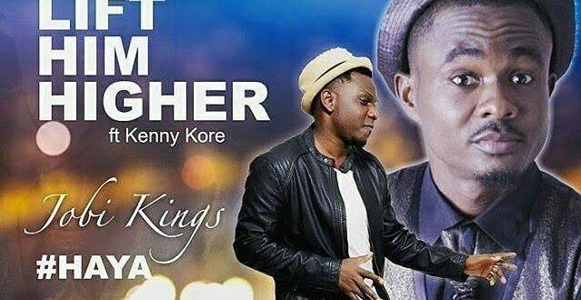 Official Video : Lift Him Higher #Haya - Jobi Kings Ft Kenny Kore - 247GVIBES