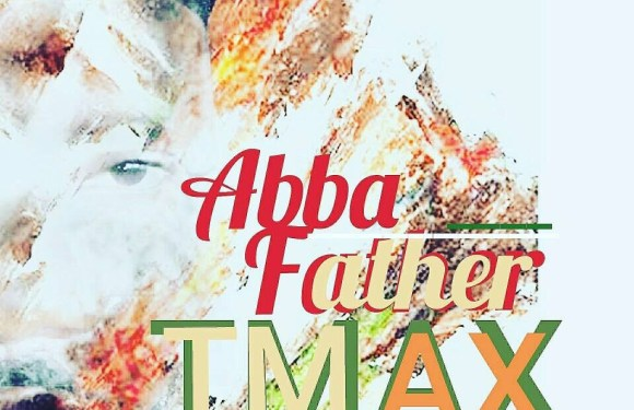 (AUDIO) : Abba Father – TMAX (Prod. By Gran-P) [@OfficialTmax]