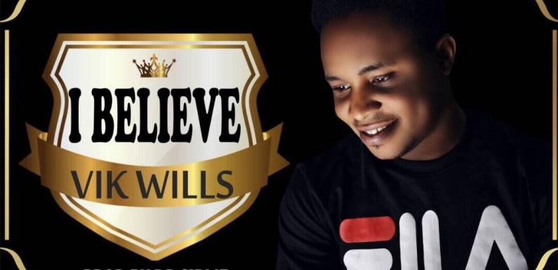 (AUDIO) : I BELIEVE – VIK WILLS