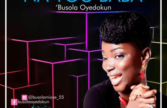 #Music: Na You Baba – Busola Oyedokun || @busolamioye