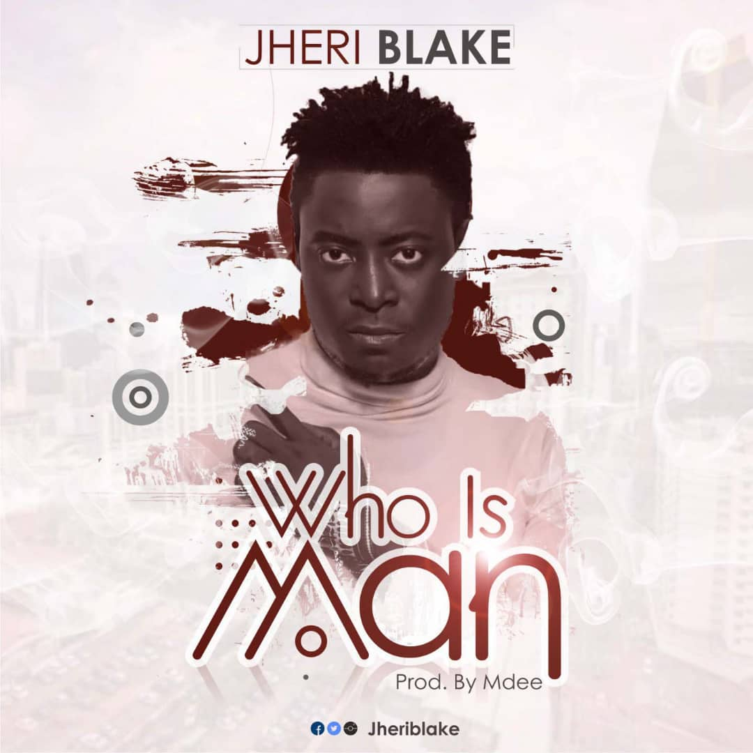 New Music : Who Is Man - Jheriblake | @jheriblake