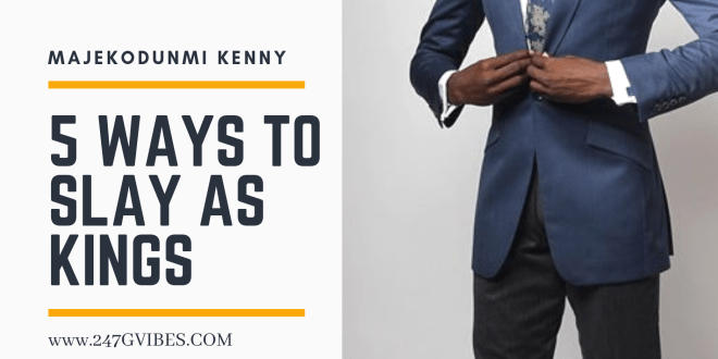 Article : 5 Decent Ways To Slay As Kings – Majekodunmi Kenny